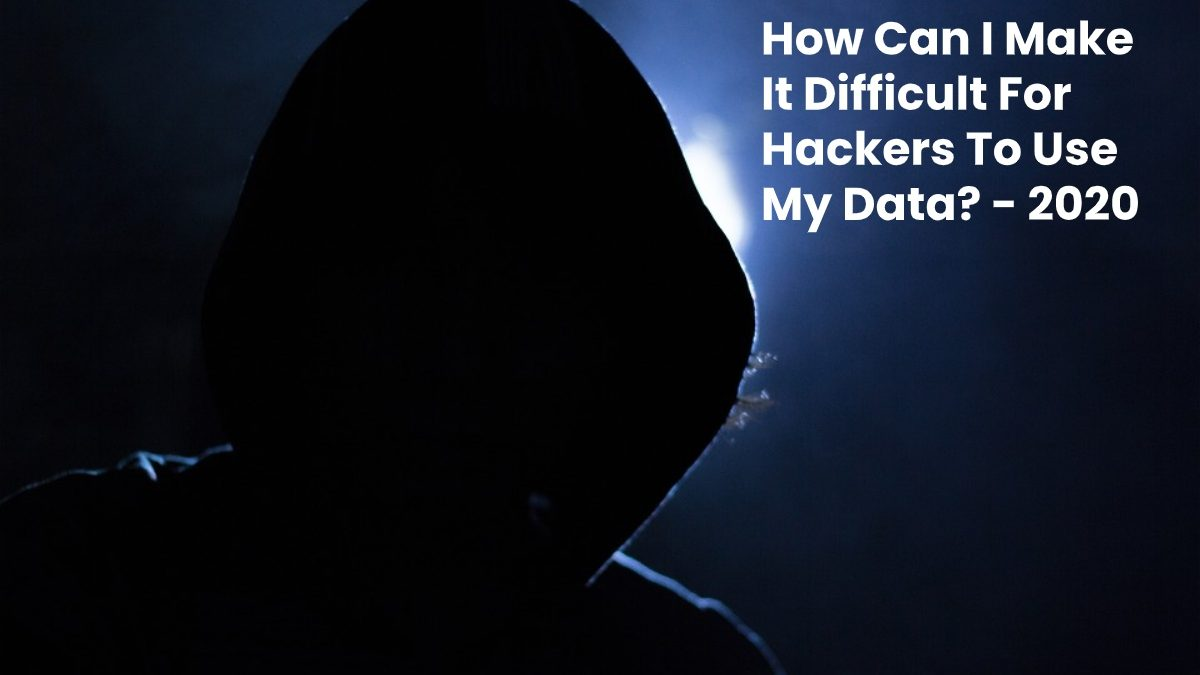 How Can I Make It Difficult For Hackers To Use My Data?