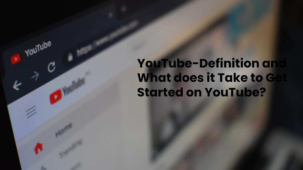 YouTube-Definition and What does it Take to Get Started on YouTube?