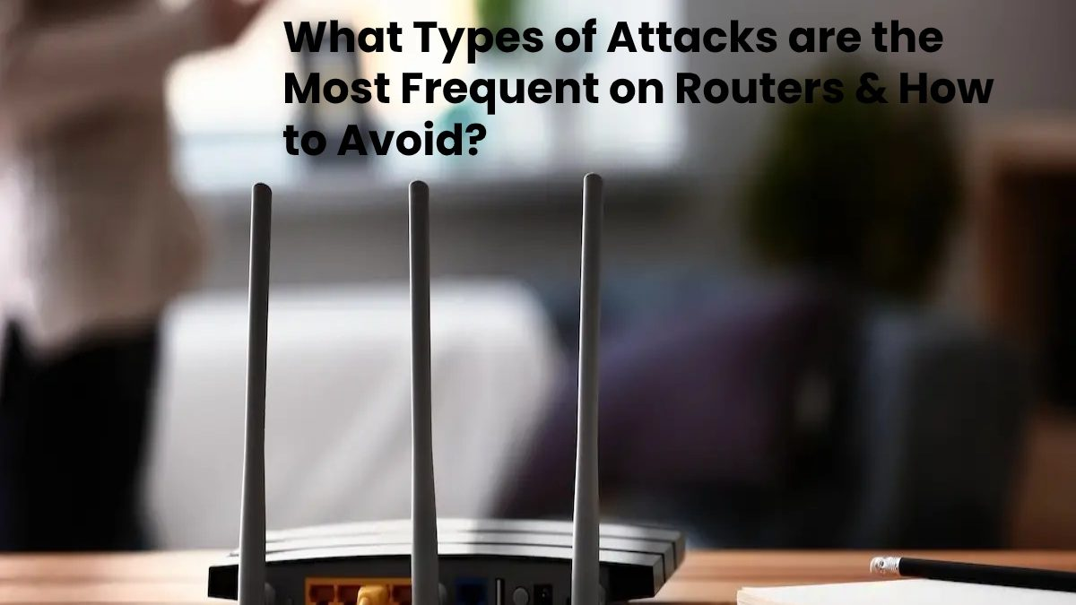 What Types of Attacks are the Most Frequent on Routers, and How to Avoid Them?