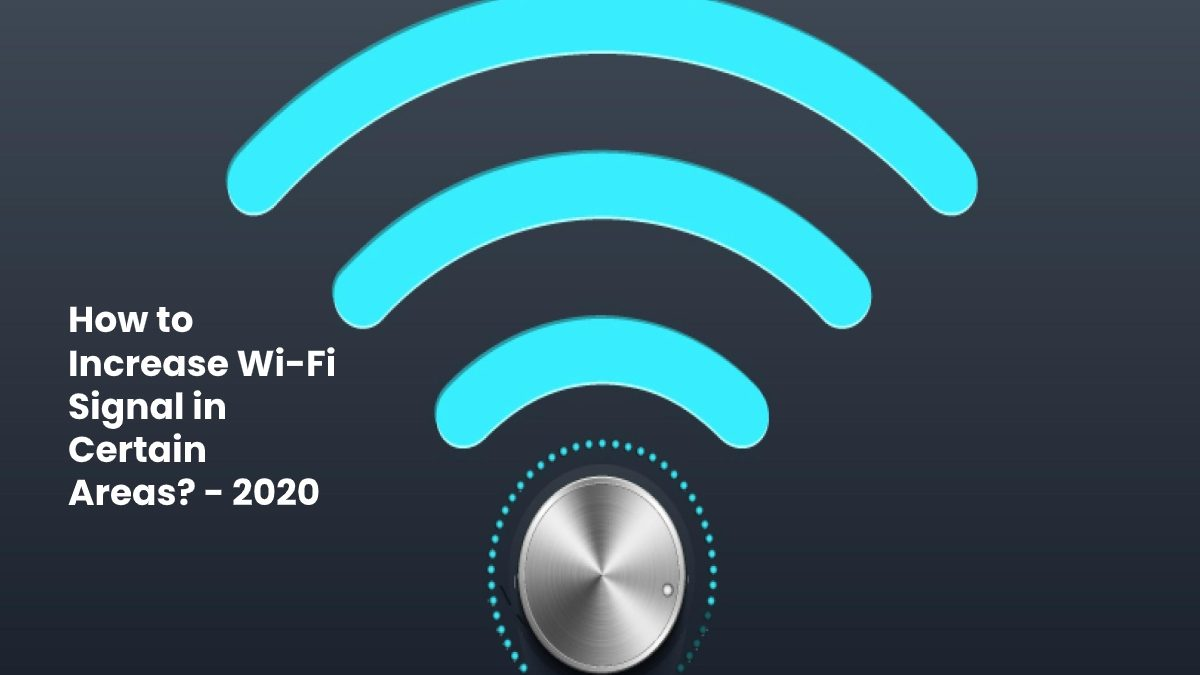 How to Increase Wi-Fi Signal in Certain Areas?