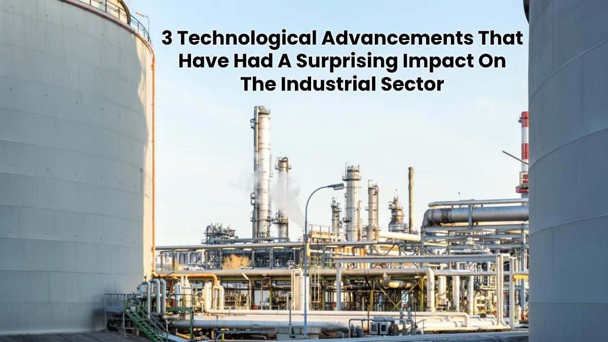 3 Technological Advancements That Have Had A Surprising Impact On The Industrial Sector
