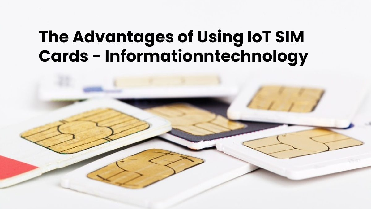 The Advantages of Using IoT SIM Cards
