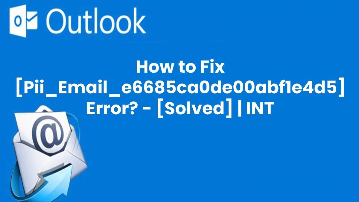 What is [pii_email_e6685ca0de00abf1e4d5] and How to Solve [pii_email_e6685ca0de00abf1e4d5] Error Code?