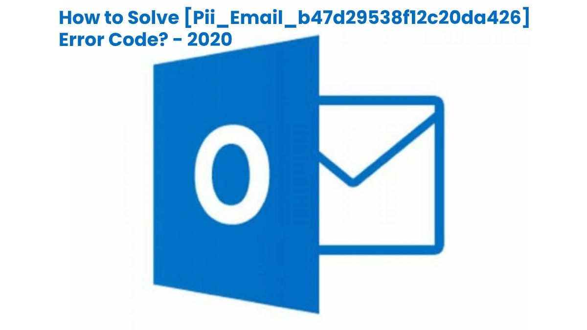 Why does [Pii_email_b47d29538f12c20da426] Error Occur and How to Solve [Pii_email_b47d29538f12c20da426] Error Code?