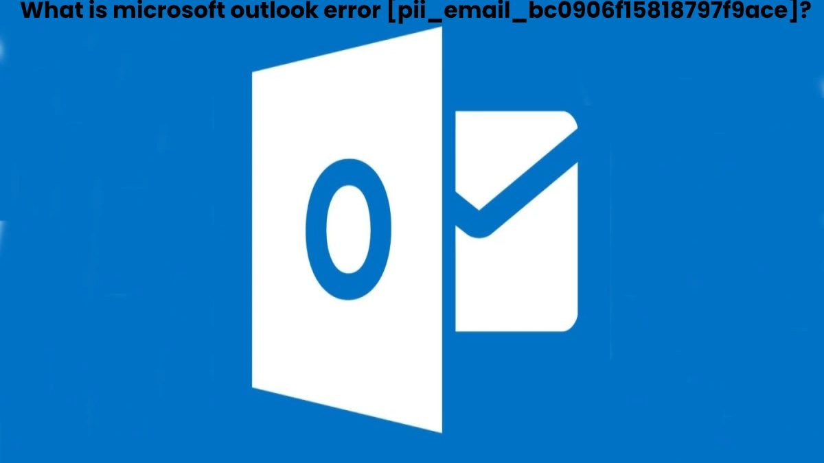 What is [Pii_Email_bc0906f15818797f9ace]? – How to Fix Microsoft Outlook Error [Pii_Email_bc0906f15818797f9ace]?