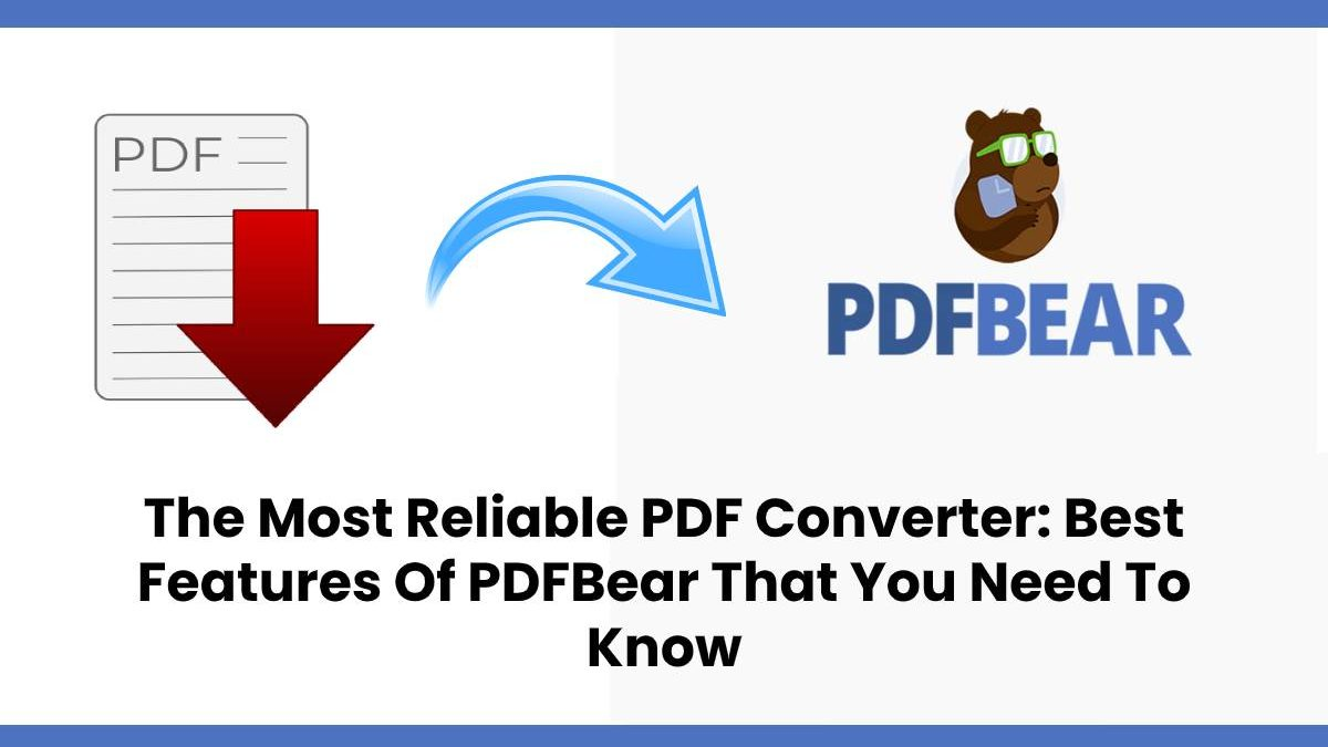 The Most Reliable PDF Converter: Best Features Of PDFBear That You Need To Know